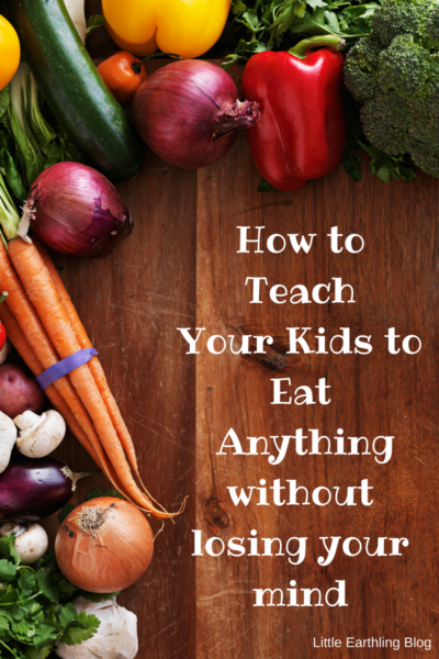 How to Teach Your Kids to Eat Anything: A step-by-step guide.
