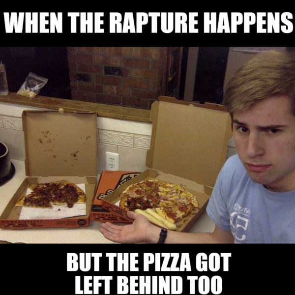 When the rapture happens but the pizza is left behind too.